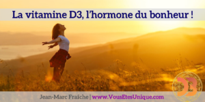 Vitamine-D3-Hormone-du-bonheur-Bio-Resonance-I-Like-Jean-Marc-Fraiche-VousEtesUnique.com
